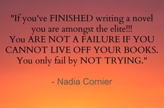 """If you've FINISHED writing a novel you are amongst the elite!!! You ARE NOT A FAILURE IF YOU CANNOT LIVE OFF YOUR BOOKS. You only fail by NOT TRYING.""  - Nadia Cornier"