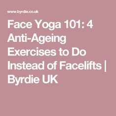Face Yoga 101: 4 Anti-Ageing Exercises to Do Instead of Facelifts | Byrdie UK