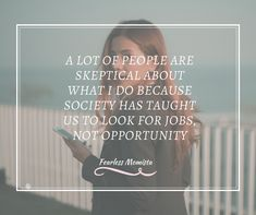 A lot of people are skeptical about what I do because society has taught us to look for jobs not opportunity. Inspiring quotes on life and business for Mompreneurs | WAHM quote | Marketing quote | Business quote | motherhood |quotes for moms | Fearless Momista | Motivational Quotes | Network Marketing Quotes