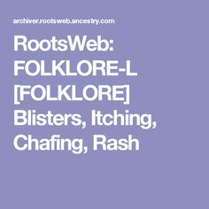 RootsWeb: FOLKLORE-L [FOLKLORE] Blisters, Itching, Chafing, Rash