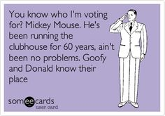 You know who I'm voting for? Mickey Mouse. He's been running the clubhouse for 60 years, ain't been no problems. Goofy and Donald know their place.