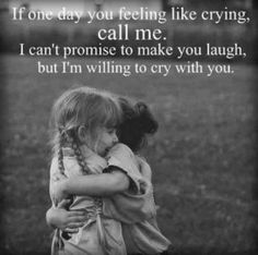 """If one day you feel like crying, call me. I can't promise to make you laugh, but I'm willing to cry with you."""