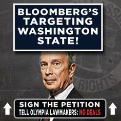 WASHINGTON GUN OWNER ALERT: Billionaire-playboy, ex-New York City Mayor, Michael Bloomberg is planning on spending his free time, along with millions of dollars, to coerce members of your legislature into passing a universal or expanded background checks bill (a.k.a. GUN REGISTRATION). Click the following link to sign a petition to your elected officials in Olympia opposing this Bloomberg-backed scheme in Olympia. LIKE and SHARE! ►  http://www.nagr.org/state/sign-petition/WA.aspx?pid=FL01b