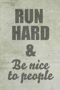 Run Hard and Be Nice to People. Life philosophy?