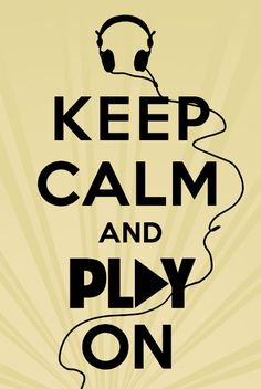 Keep calm and PLAY ON! Keep calm, keep calm.
