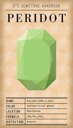 "Peridot: Is one of the only gemstones that comes in only one color. Depending on iron count in gem, gems can appear pale yellow/green all the way to a rich deep olive color (the most prized version). Origin of name ""Peridot"" is unclear (some people think it comes from Arabic word faridat, which means ""gem""). Peridots were mentioned in Bible (as ""Pitdah"" in Hebrew) and are believed to have been 1st discovered in Egypt, though they're now sourced worldwide. only gemstone found in meteorites"