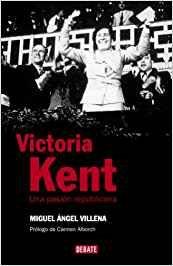 Villena, Miguel Ángel. Victoria Kent : una pasión republicana / Miguel Ángel Villena ; prólogo de Carmen Alborch. -- Barcelona : Debate, 2007.