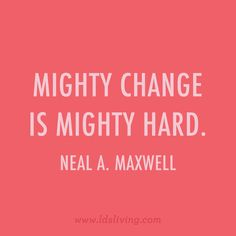 Mighty change is mighty hard. - Neal A. Maxwell 25 LDS Quotes to Tape to Your Mirror Immediately Gospel Quotes, Christ Quotes, Church Quotes, Religious Quotes, Wisdom Quotes, Lds Quotes On Faith, Jesus Quotes, Life Quotes, Family Quotes