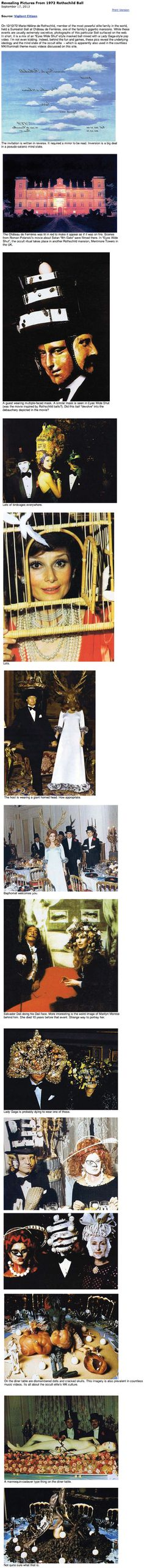 "1972 Rothschild party. Incredible amount of symbolism. These are the satanic Elite. MKUltra (birdcages), cannibalism & sacrifice symbolism (dolls/mannequins), eyes (Aliester Crowley called his god Satan ""the Eye""...yes, the same eye on the back of the dollar bill), reptilian, Baphomet imagery. If this was 40 years ago just think how much sicker they are now. This was portrayed in the movie Eyes Wide Shut and director Stanley Kubrick was murdered for exposing it."