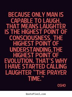 osho+quotes | Osho Quotes - Because only man is capable to laugh, that means ...
