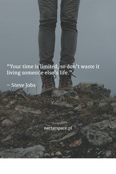 """Your time is limited, so don't waste it living someone else's life.""   – Steve Jobs"