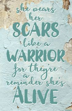 She wears her scars like a warrior, for they're a reminder she's alive. Without her scars, she wouldn't have healed. Without her scars, she wouldn't have the reminder of how precious life is.