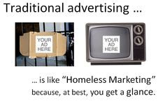 traditional advertising is like homeless marketing - at best you get a glance