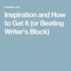 Inspiration and How to Get It (or Beating Writer's Block)