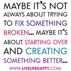 """Maybe it's not always about trying to fix something broken... Maybe it's about starting over and creating something better..."" by deeplifequotes, via Flickr"