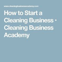 How to Start a Cleaning Business • Cleaning Business Academy