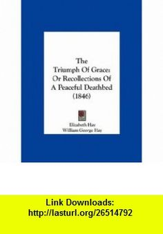 The Triumph Of Grace Or Recollections Of A Peaceful Deathbed (1846) (9781161836776) Elizabeth Hay, William George Hay , ISBN-10: 1161836772  , ISBN-13: 978-1161836776 ,  , tutorials , pdf , ebook , torrent , downloads , rapidshare , filesonic , hotfile , megaupload , fileserve