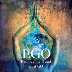 Ego - Remove the E and let it GO..