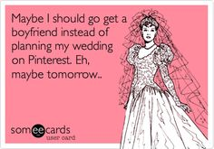 Wedding Ecard Maybe I should go get a boyfriend instead of planning my wedding on Pinterest. Eh, maybe tomorrow..