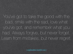 You've got to take the good with the bad, smile with the sad, love what you've got, and remeber what you had, Always forgive, but never forget. Learn from tmistakes, but never regret.
