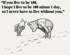 If you live to be 100, I hope to live to be 100 minus 1 day, so I never have to live without you ~ Winnie the Pooh.  www.gracetheday.com