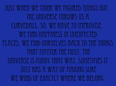 Just when we think we figured things out, the universe throws us a curveball. So we have to improvise. We find happiness in unexpected places. We find ourselves back to the things that matter the most. The universe is funny that way.