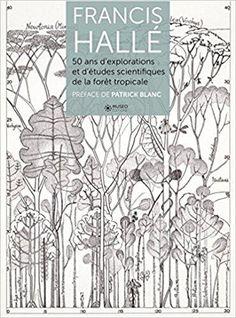Télécharger Francis Hallé : 50 ans d'explorations et d'études botaniques en forêt tropicale Gratuit