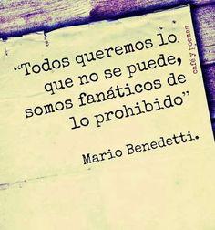 Todos queremos lo que no se puede, somos fanáticos de lo prohibido... Mario Benedetti