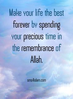 Make your life the best forever by spending your precious time in the remembrance of Allah.