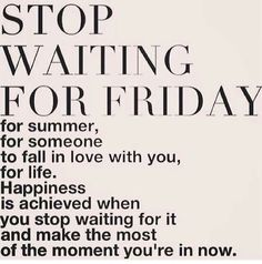 Stop waiting & live in the right now :-)