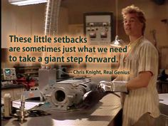 These little setbacks are sometimes just what we need to tak a giant step forward.  - Chris Knight, Real Genius