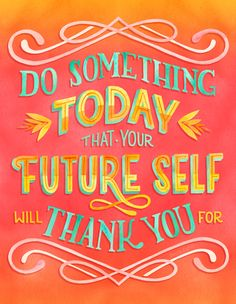 """""""Do something today that your future self will thank you for"""" by becca cahan"""