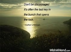 """""""Don't be discouraged. It's often the last key in the bunch that opens the lock."""""""