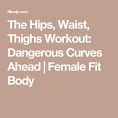 The Hips, Waist, Thighs Workout: Dangerous Curves Ahead | Female Fit Body