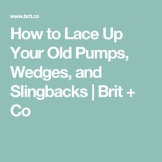 How to Lace Up Your Old Pumps, Wedges, and Slingbacks   Brit + Co