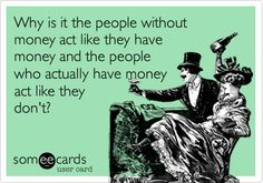 Why is it the people without money act like they have money and the people who actually have money act like they don't?