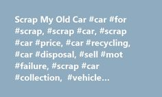 Scrap My Old Car #car #for #scrap, #scrap #car, #scrap #car #price, #car #recycling, #car #disposal, #sell #mot #failure, #scrap #car #collection, #vehicle #scrapping, #car #scrappage http://nebraska.remmont.com/scrap-my-old-car-car-for-scrap-scrap-car-scrap-car-price-car-recycling-car-disposal-sell-mot-failure-scrap-car-collection-vehicle-scrapping-car-scrappage/  # Scrap your old car with us. Free instant online scrap car prices! We scrap cars from London, Dartford, Maidstone, Gravesend…