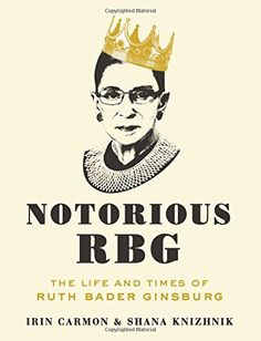 Notorious RBG: The Life and Times of Ruth Bader Ginsburg by Irin Carmon