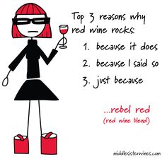 Rebel Red: Top 3 reasons why red wine rocks: 1. because it does 2. because I said so 3. just because