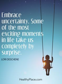 Positive Quote: Embrace uncertainty. Some of the most exciting moments in life take us completely by surprise – Lori Deschene. www.HealthyPlace.com