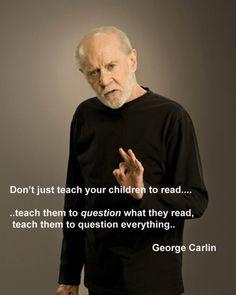 Don't just teach your children to read... teach them to QUESTION what they read, teach them to question everything.  George Carlin