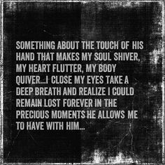 Something about the touch of his hand that makes my soul shiver, my heart flutter, my body quiver. I close my eyes, take a deep breath and realize I could remain lost forever in the precious moments, he allows me to have with him.