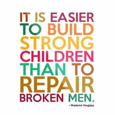 """""""It is easier to build strong than to repair broken ― Frederick Douglass. Taking time to properly raise children – teach them right from wrong, why right is better than wrong, and how to do right not wrong – is far easier than re Raising Kids Quotes, Quotes For Kids, Great Quotes, Me Quotes, Inspirational Quotes, Quotes Children, Qoutes, Mummy Quotes, Fatherhood Quotes"""