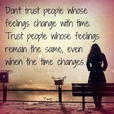 Trust people whose feelings remain the same, even when the time changes