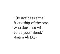 Do not desire the friendship of the one who does not wish to be your friend. -Hazrat Ali (a.s) yep dont put your hope too much to human. Hazrat Ali Sayings, Imam Ali Quotes, Muslim Quotes, Religious Quotes, Spiritual Quotes, Beautiful Islamic Quotes, Islamic Inspirational Quotes, Islamic Qoutes, Quran Verses