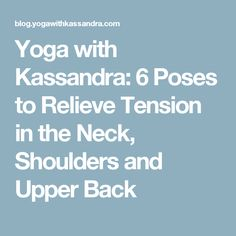 Yoga with Kassandra: 6 Poses to Relieve Tension in the Neck, Shoulders and Upper Back