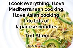 I #cook everything. I love Mediterranean #cooking. I love Asian cooking. I do lots of Japanese noodles. Ted Allen