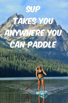 SUP Takes you anywhere you can paddle.