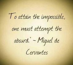 """Frase de Miguel de Cervantes Saavedra """"Para alcanzar lo imposible, uno debe probar lo absurdo"""""""