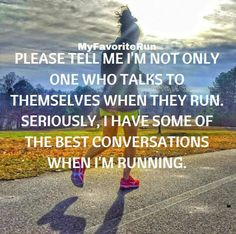 PLEASE TELL ME I'M NOT THE ONY ONE WHO TALKS TO THEMSELVES WHEN THEY RUN. SERIOUSLY, I HAVE SOME OF THE BEST CONVERSATIONS WHEN I'M RUNNING.